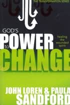 God's Power To Change - Healing the Wounded Spirit ebook by Paula Sandford, John Loren Sandford