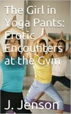 The Girl in Yoga Pants: Erotic Encounters at the Gym ebook by J. Jenson