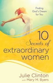 10 Secrets of Extraordinary Women - Finding God's Dream for You ebook by Julie Clinton,Mary Byers