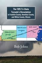 The 1925 Tri-State Tornado'S Devastation in Franklin County, Hamilton County, and White County, Illinois ebook by Bob Johns