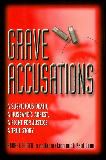 Grave Accusations - A Suspicious Death, A Husband's Arrest, A Fight for Justice - A True Story eBook by Andrea Egger,Paul Dunn