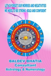 Let Us Forget Our Worries and Negativities - We Need To Be Strong Bold and Confident ebook by BALDEV BHATIA