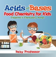 Acids and Bases - Food Chemistry for Kids | Children's Chemistry Books ebook by Baby Professor