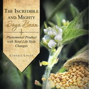 The Incredible and Mighty SOYA BEAN - Phenomenal Product with Total Life Style Changes ebook by Cynthia Logan