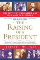 The Raising of a President - The Mothers and Fathers of Our Nation's Leaders ebook by Doug Wead