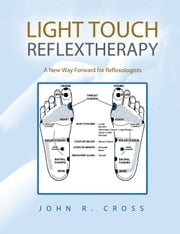 LIGHT TOUCH REFLEXTHERAPY - A New Way Forward for Reflexologists ebook by John R. Cross