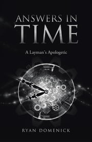 ANSWERS IN TIME - A Layman's Apologetic ebook by Ryan Domenick