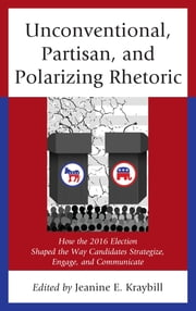 Unconventional, Partisan, and Polarizing Rhetoric - How the 2016 Election Shaped the Way Candidates Strategize, Engage, and Communicate ebook by Jeanine E. Kraybill, Donna R. Hoffman, Christopher W. Larimer,...