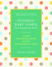 Inspired Baby Names from Around the World - 6,000 International Names and the Meaning behind Them ebook by Neala Shane