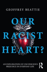 Our Racist Heart? - An Exploration of Unconscious Prejudice in Everyday Life ebook by Geoffrey Beattie