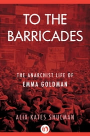 To the Barricades - The Anarchist Life of Emma Goldman ebook by Alix Kates Shulman