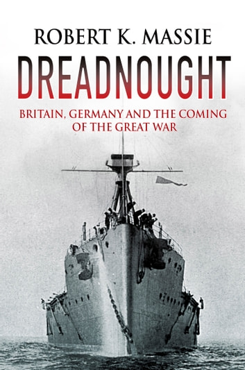 Dreadnought - Britain, Germany and the Coming of the Great War ebook by Robert K. Massie