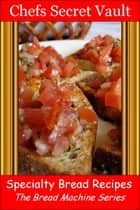 Specialty Bread Recipes: The Bread Machine Series ebook by Chefs Secret Vault