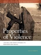 Properties of Violence - Law and Land Grant Struggle in Northern New Mexico ebook by David Correia