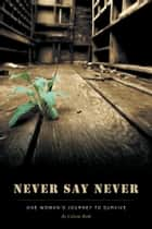 Never Say Never - One Woman's Journey To Survive ebook by Celeste Roth