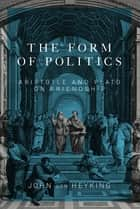 Form of Politics - Aristotle and Plato on Friendship ebook by John von Heyking