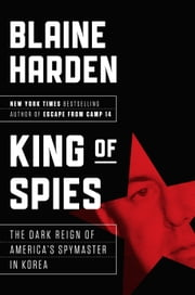 King of Spies - The Dark Reign of America's Spymaster in Korea ebook by Blaine Harden
