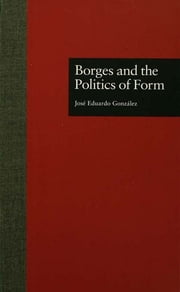 Borges and the Politics of Form ebook by Jose Eduardo Gonzalez