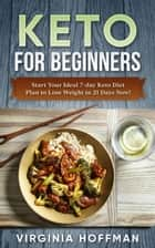 Keto For Beginners: Start Your Ideal 7-day Keto Diet Plan to Lose Weight in 21 Days Now! ebook by Virginia hoofman