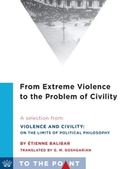 From Extreme Violence to the Problem of Civility - A Selection from Violence and Civility: On the Limits of Political Philosophy eBook by Étienne Balibar, G.M. Goshgarian