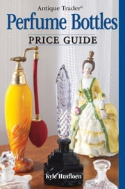 Antique Trader Perfume Bottles Price Guide ebook by Kyle Husfloen,Penny Dolnick