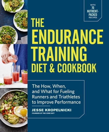 The Endurance Training Diet & Cookbook - The How, When, and What for Fueling Runners and Triathletes to Improve Performance ebook by Jesse Kropelnicki