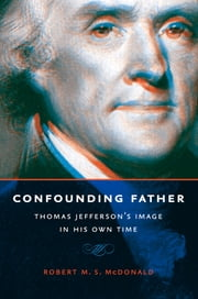Confounding Father - Thomas Jefferson's Image in His Own Time ebook by Robert M. S. McDonald