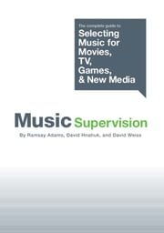Music Supervision: The Complete Guide to Selecting Music for Movies, TV, Games, and New Media ebook by Ramsay Adams