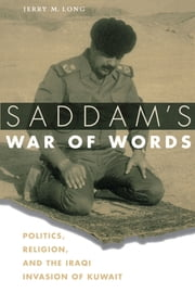 Saddam's War of Words - Politics, Religion, and the Iraqi Invasion of Kuwait ebook by Jerry M. Long