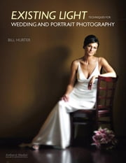 Existing Light Techniques for Wedding and Portrait Photography ebook by Hurter, Bill