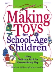 Making Toys for School Aged Children - Using Ordinary Stuff for Extraordinary Play ebook by Mary Jo Gibbs,Linda G. Miller