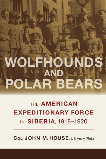 Wolfhounds and Polar Bears - The American Expeditionary Force in Siberia, 1918–1920 ebook by John M. House