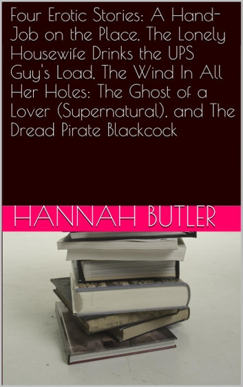 Four Erotic Stories: A Hand-Job on the Place, The Lonely Housewife Drinks the UPS Guy's Load, The Wind In All Her Holes: The Ghost of a Lover (Supernatural), and The Dread Pirate Blackcock ebook by Hannah Butler