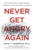 Never Get Angry Again - The Foolproof Way to Stay Calm and in Control in Any Conversation or Situation ebook by Dr. David J. Lieberman, Ph.D.