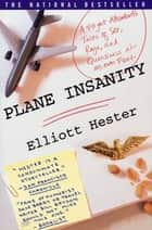 Plane Insanity - A Flight Attendant's Tales of Sex, Rage, and Queasiness at 30,000 Feet ebook by Elliott Hester