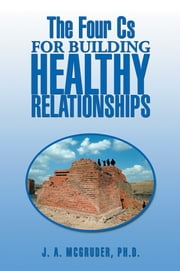 The Four Cs for Building Healthy Relationships ebook by J. A. McGruder, PhD
