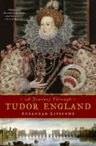 A Journey Through Tudor England - Hampton Court Palace and the Tower of London to Stratford-upon-Avon and Thornbury Castle ebook by Suzannah Lipscomb