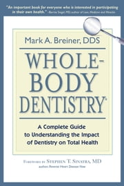 Whole-Body Dentistry - A Complete Guide to Understanding the Impact of Dentistry on Total Health ebook by Mark A. Breiner, DDS