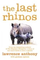 The Last Rhinos - The Powerful Story of One Man's Battle to Save a Species ebook by Lawrence Anthony, Graham Spence