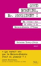 Good Morning, Mr. President ! - Ma (folle) vie de sténo à la Maison Blanche d'Obama ebook by Rebecca DOREY-STEIN, Catherine GIBERT