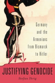 Justifying Genocide - Germany and the Armenians from Bismark to Hitler ebook by Stefan Ihrig
