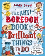 The Anti-boredom Book of Brilliant Things To Do ebook by Mr Andy Seed