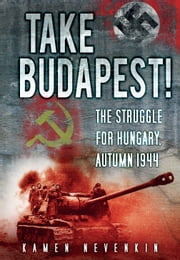 Take Budapest - The Struggle for Hungary, Autumn 1944 ebook by Kamen Nevenkin
