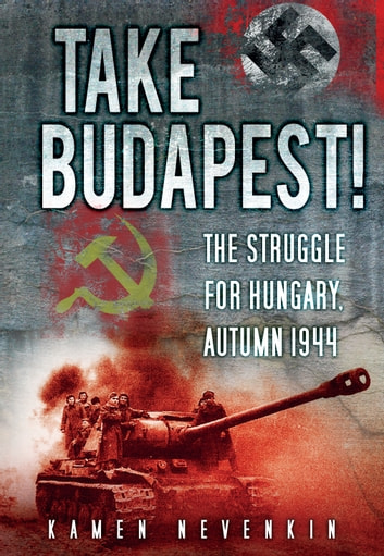 Take Budapest! - The Struggle for Hungary, Autumn 1944 ebook by Kamen Nevenkin