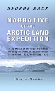 Narrative of the Arctic Land Expedition. - To the Mouth of the Great Fish River, and Along the Shores of the Arctic Ocean, In the Years 1833, 1834, and 1835 ebook by George Back