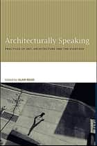 Architecturally Speaking ebook by Alan Read
