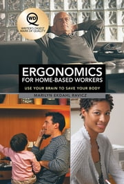 Ergonomics for Home-Based Workers - Use Your Brain to Save Your Body ebook by Marilyn Ekdahl Ravicz