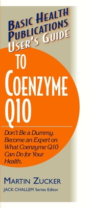 User's Guide to Coenzyme Q10 - Don't Be a Dummy. Become an Expert on What Coenzyme Q10 Can Do for Your Health ebook by Martin Zucker
