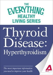 Thyroid Disease: Hyperthyroidism: The most important information you need to improve your health ebook by Adams Media