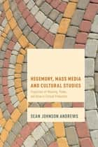 Hegemony, Mass Media and Cultural Studies - Properties of Meaning, Power, and Value in Cultural Production ebook by Sean Johnson Andrews